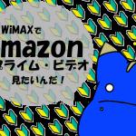 3日3GB制限中のWiMAXでAmazonプライム・ビデオは視聴できるのか?
