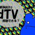 3日3GB制限中のWiMAXでdTVは視聴できるのか?