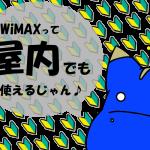 WiMAXは屋内でも繋がる!使えないなんて嘘八百!