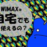 一本化で節約!WiMAXは自宅用のメイン回線に出来る